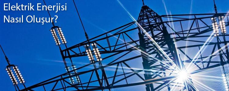 Elektrik Enerjisi Nasıl Oluşur?